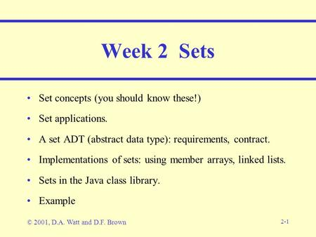 2-1 Week 2 Sets Set concepts (you should know these!) Set applications. A set ADT (abstract data type): requirements, contract. Implementations of sets: