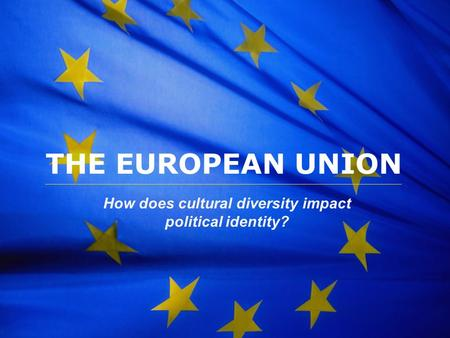 The European Union THE EUROPEAN UNION How does cultural diversity impact political identity?