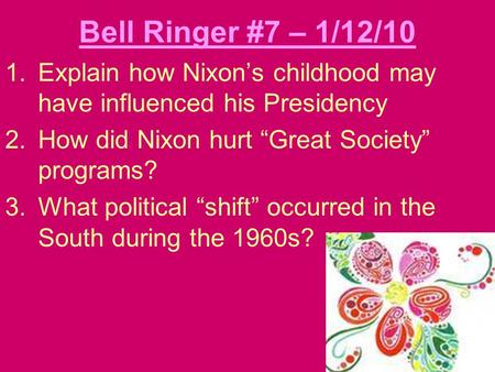 "Bell Ringer #7 – 1/12/10 1.Explain how Nixon's childhood may have influenced his Presidency 2.How did Nixon hurt ""Great Society"" programs? 3.What political."