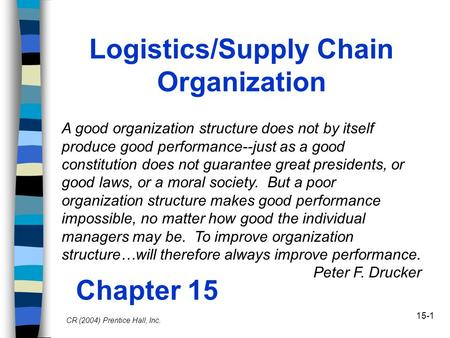15-1 Logistics/Supply Chain Organization Chapter 15 CR (2004) Prentice Hall, Inc. A good organization structure does not by itself produce good performance--just.