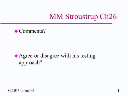 1841f06detprob3 MM Stroustrup Ch26 u Comments? u Agree or disagree with his testing approach?