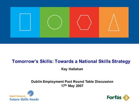 Tomorrow's Skills: Towards a National Skills Strategy Kay Hallahan Dublin Employment Pact Round Table Discussion 17 th May 2007.