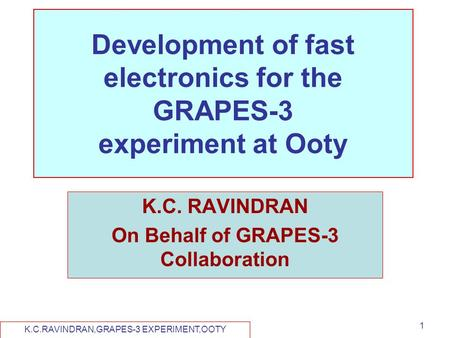K.C.RAVINDRAN,GRAPES-3 EXPERIMENT,OOTY 1 Development of fast electronics for the GRAPES-3 experiment at Ooty K.C. RAVINDRAN On Behalf of GRAPES-3 Collaboration.
