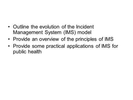 Outline the evolution of the Incident Management System (IMS) model Provide an overview of the principles of IMS Provide some practical applications of.
