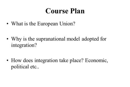 Course Plan What is the European Union? Why is the supranational model adopted for integration? How does integration take place? Economic, political etc..