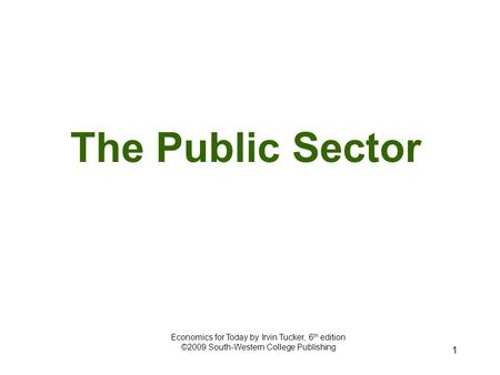 1 The Public Sector Economics for Today by Irvin Tucker, 6 th edition ©2009 South-Western College Publishing.