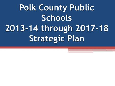Polk County Public Schools 2013-14 through 2017-18 Strategic Plan.