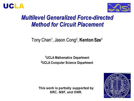 Multilevel Generalized Force-directed Method for Circuit Placement Tony Chan 1, Jason Cong 2, Kenton Sze 1 1 UCLA Mathematics Department 2 UCLA Computer.