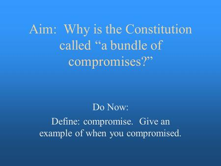 "Aim: Why is the Constitution called ""a bundle of compromises?"" Do Now: Define: compromise. Give an example of when you compromised."