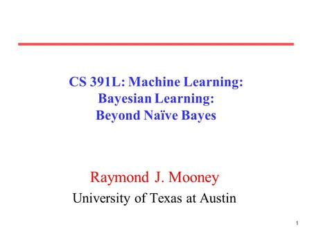1 CS 391L: Machine Learning: Bayesian Learning: Beyond Naïve Bayes Raymond J. Mooney University of Texas at Austin.