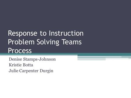 Response to Instruction Problem Solving Teams Process Denise Stamps-Johnson Kristie Botta Julie Carpenter Durgin.