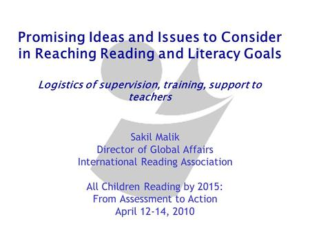 Promising Ideas and Issues to Consider in Reaching Reading and Literacy Goals Logistics of supervision, training, support to teachers Sakil Malik Director.