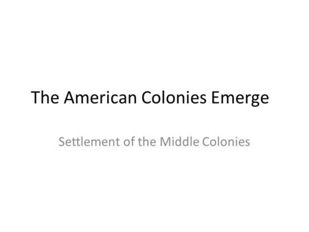 The American Colonies Emerge Settlement of the Middle Colonies.