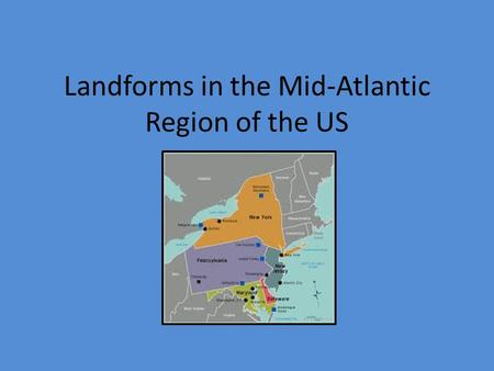 Landforms in the Mid-Atlantic Region of the US. Overview of Landforms in the region Appalachian Plateau Adirondack Mountains Low plains along coast Good.