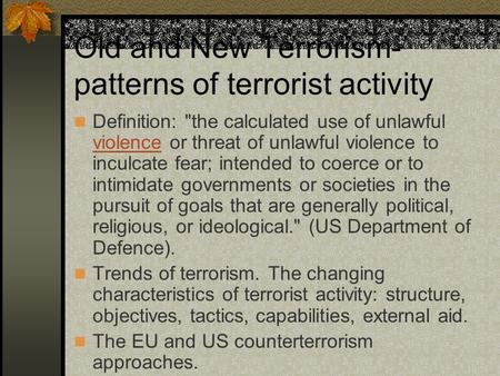 Old and New Terrorism- patterns of terrorist activity Definition: the calculated use of unlawful violence or threat of unlawful violence to inculcate.