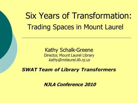 Six Years of Transformation: Trading Spaces in Mount Laurel Kathy Schalk-Greene Director, Mount Laurel Library SWAT Team of Library.