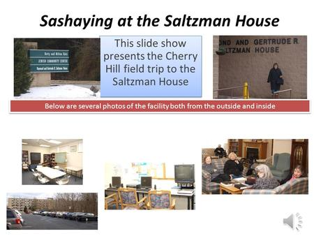 Sashaying at the Saltzman House This slide show presents the Cherry Hill field trip to the Saltzman House Below are several photos of the facility both.