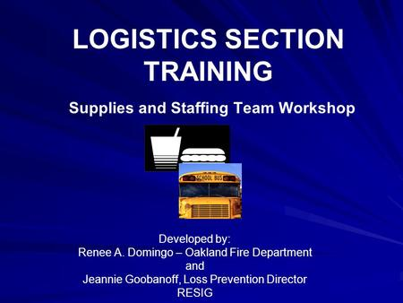 LOGISTICS SECTION TRAINING Supplies and Staffing Team Workshop Developed by: Renee A. Domingo – Oakland Fire Department and Jeannie Goobanoff, Loss Prevention.