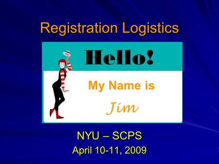 Registration Logistics NYU – SCPS April 10-11, 2009 My Name is Jim.