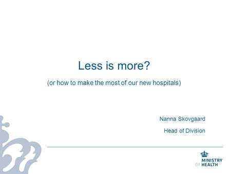 Less is more? (or how to make the most of our new hospitals) Nanna Skovgaard Head of Division.