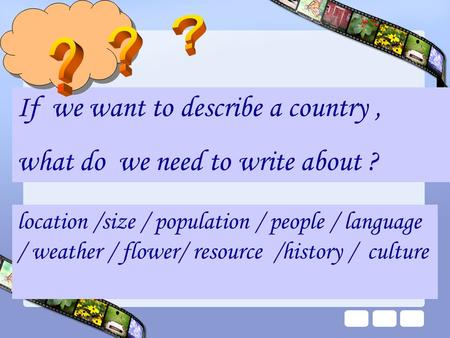 If we want to describe a country, what do we need to write about ? location /size / population / people / language / weather / flower/ resource /history.