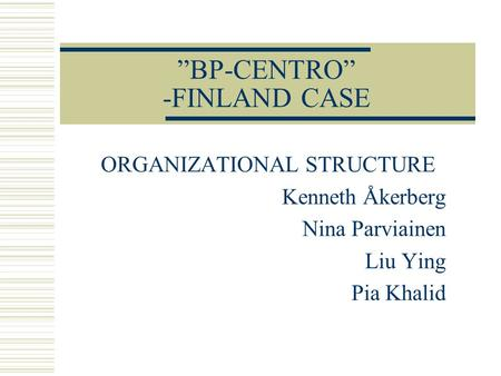 """BP-CENTRO"" -FINLAND CASE ORGANIZATIONAL STRUCTURE Kenneth Åkerberg Nina Parviainen Liu Ying Pia Khalid."