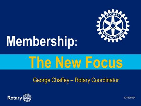 Rotary The New Focus George Chaffey – Rotary Coordinator Membership : 124938934.