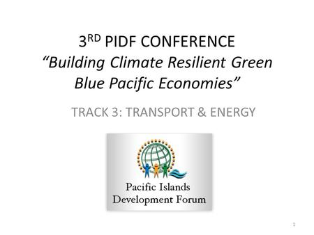 "3 RD PIDF CONFERENCE ""Building Climate Resilient Green Blue Pacific Economies"" TRACK 3: TRANSPORT & ENERGY 1."