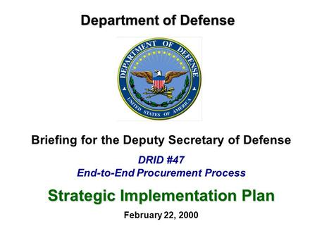 Department of Defense Briefing for the Deputy Secretary of Defense DRID #47 End-to-End Procurement Process Strategic Implementation Plan February 22, 2000.