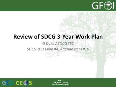 G Dyke / SDCG SEC SDCG-8 Session #4, Agenda Item #18 Review of SDCG 3-Year Work Plan SDCG-8 DLR, Bonn, Germany September 23 rd -25 th 2015.