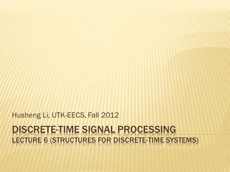 Husheng Li, UTK-EECS, Fall 2012.  Study how to implement the LTI discrete-time systems.  We first present the block diagram and signal flow graph. 