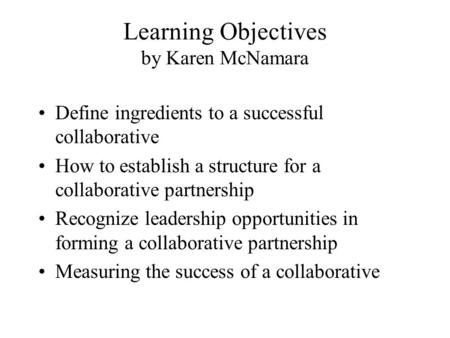 Learning Objectives by Karen McNamara Define ingredients to a successful collaborative How to establish a structure for a collaborative partnership Recognize.