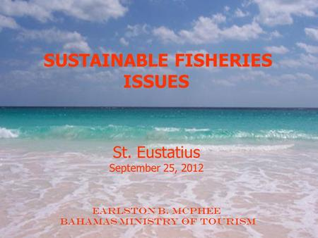 SUSTAINABLE FISHERIES ISSUES St. Eustatius September 25, 2012 Earlston B. McPhee BAHAMAS Ministry of Tourism.