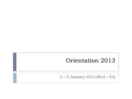 Orientation 2013 3 – 5 January 2013 (Wed – Fri). Objective for today  Introduction to the new orientation 2013  Programme  Structure  Respective committees.