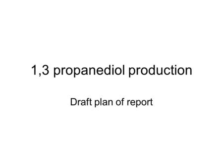 1,3 propanediol production Draft plan of report. Outline Basic traits of 1,3 pdiol ( background knowledge) Important application Why bioengineering Modern.