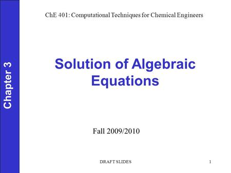Chapter 3 Solution of Algebraic Equations 1 ChE 401: Computational Techniques for Chemical Engineers Fall 2009/2010 DRAFT SLIDES.