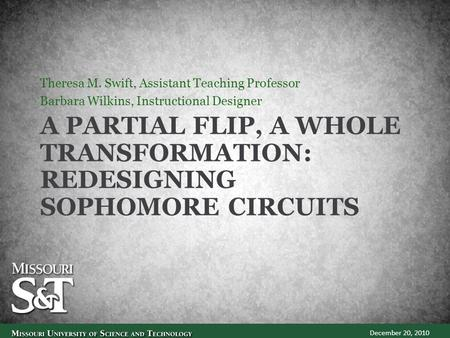 A PARTIAL FLIP, A WHOLE TRANSFORMATION: REDESIGNING SOPHOMORE CIRCUITS Theresa M. Swift, Assistant Teaching Professor Barbara Wilkins, Instructional Designer.