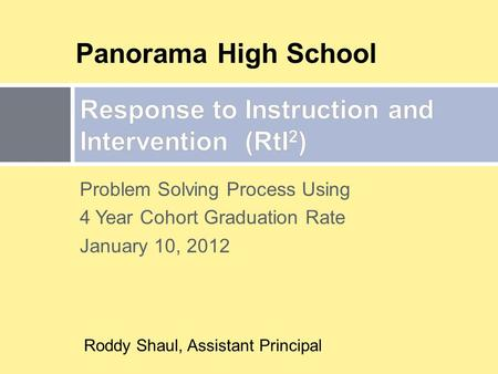 Problem Solving Process Using 4 Year Cohort Graduation Rate January 10, 2012 Panorama High School Roddy Shaul, Assistant Principal.