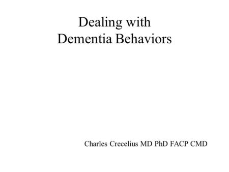 Dealing with Dementia Behaviors Charles Crecelius MD PhD FACP CMD.