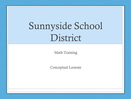 Sunnyside School District Math Training Conceptual Lessons.
