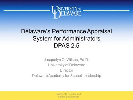 Delaware's Performance Appraisal System for Administrators DPAS 2.5 Jacquelyn O. Wilson, Ed.D. University of Delaware Director Delaware Academy for School.