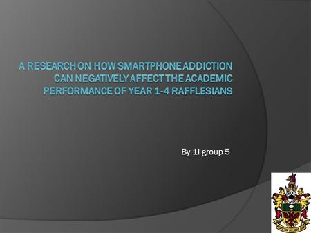 By 1I group 5. Smartphone usage affects many Rafflesians Raise awareness of smartphone addiction Findings can help generate methods on how to curb smartphone.