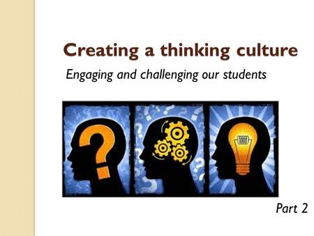 Creating a thinking culture Creating a thinking culture Engaging and challenging our students Part 2.