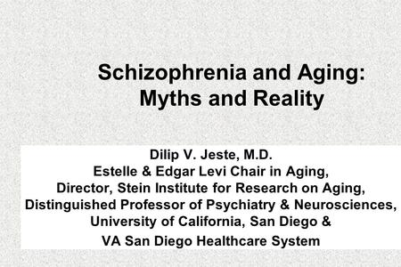 Schizophrenia and Aging: Myths and Reality Dilip V. Jeste, M.D. Estelle & Edgar Levi Chair in Aging, Director, Stein Institute for Research on Aging, Distinguished.