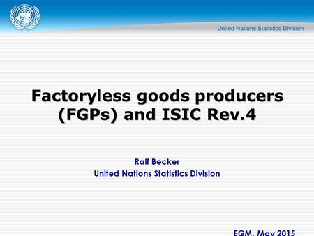 Ralf Becker United Nations Statistics Division EGM, May 2015 Factoryless goods producers (FGPs) and ISIC Rev.4.
