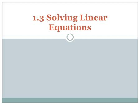 1.3 Solving Linear Equations. Equation: a statement in which two expressions are equal Linear Equation- One variable equation that can be written as ax.