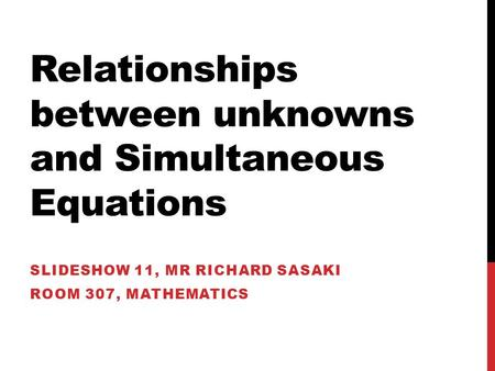 Relationships between unknowns and Simultaneous Equations SLIDESHOW 11, MR RICHARD SASAKI ROOM 307, MATHEMATICS.