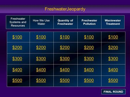 FreshwaterJeopardy $100 $200 $300 $400 $500 $100$100$100 $200 $300 $400 $500 Freshwater Systems and Resources How We Use Water Quantity of Freshwater Freshwater.