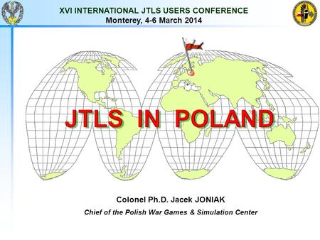 XVI INTERNATIONAL JTLS USERS CONFERENCE Monterey, 4-6 March 2014 Colonel Ph.D. Jacek JONIAK Chief of the Polish War Games & Simulation Center.