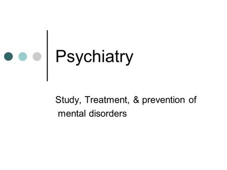 Psychiatry Study, Treatment, & prevention of mental disorders.
